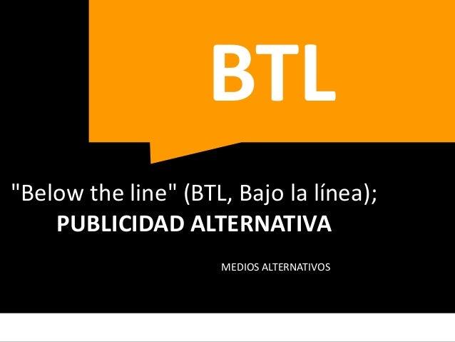 """¿Qué es la publicidad BTL?  • BTL son las siglas de la frase en inglés """"Below The  Line.  • Se trata de una nueva estrateg..."""