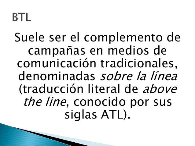 • ATL posiciona un mensaje de manera  colectiva y BTL de manera  segmentada.  • ATL comunica sin respuesta; BTL  comunica ...