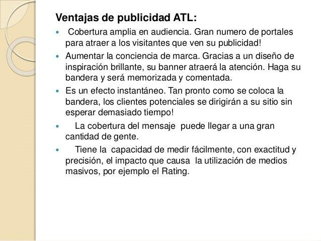 Desventajas de ATL   Una de las desventajas de este tipo de publicidad  es que no va exclusivamente dirigida al target de...