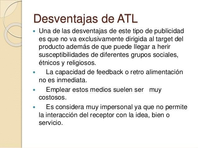  VENTAJAS Y DESVENTAJAS  MEDIO ATL  TV  VENTAJAS:  * Alta penetración del anunciante.  * Alto impacto visual.  * Combinac...
