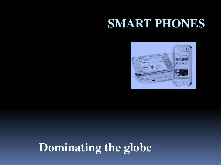 Smart phones<br />Dominating the globe<br />