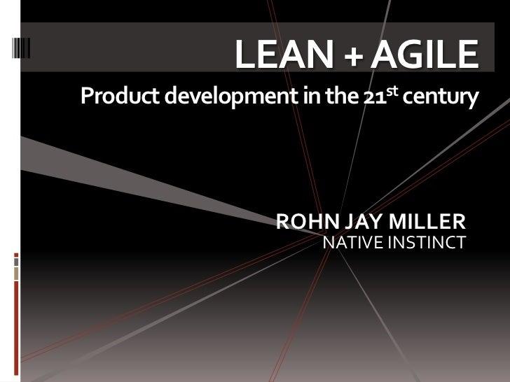 LEAN + AGILEProduct development in the 21st century                   ROHN JAY MILLER                       NATIVE INSTINCT