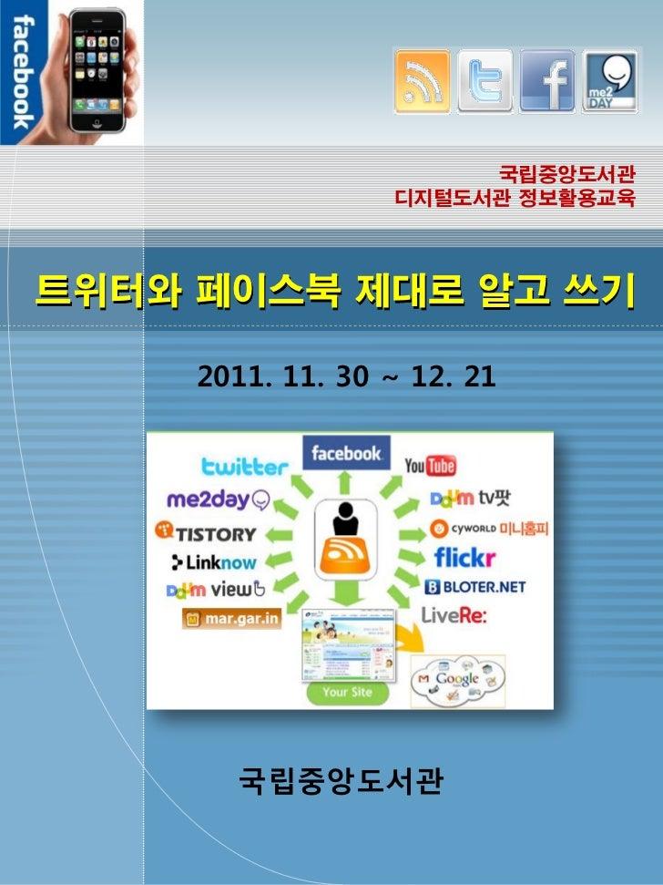 국립중앙도서관                  디지털도서관 정보활용교육트위터와 페이스북 제대로 알고 쓰기     2011. 11. 30 ~ 12. 21       국립중앙도서관