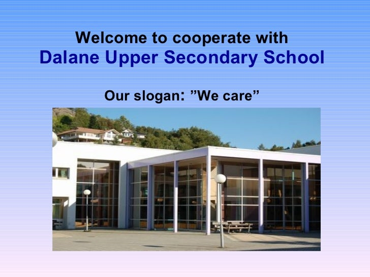 "Welcome to cooperate with Dalane Upper Secondary School   Our slogan :  ""We care"""