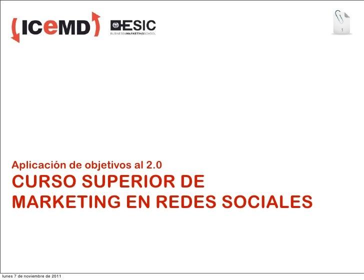 1    Aplicación de objetivos al 2.0    CURSO SUPERIOR DE    MARKETING EN REDES SOCIALESlunes 7 de noviembre de 2011