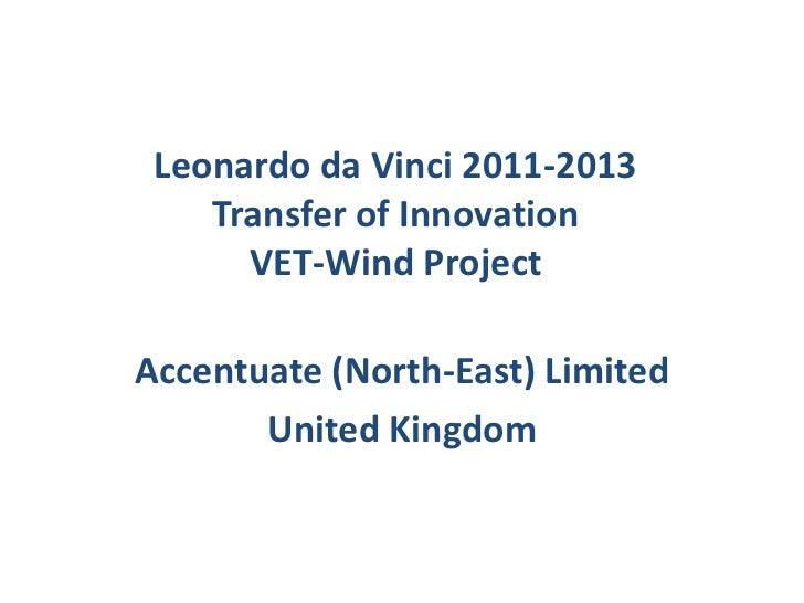 Leonardo da Vinci 2011-2013    Transfer of Innovation      VET-Wind ProjectAccentuate (North-East) Limited       United Ki...