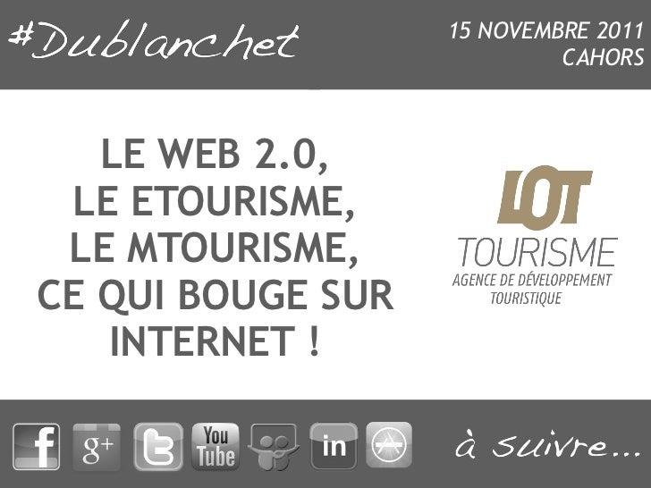 15 NOVEMBRE 2011                            CAHORS   LE WEB 2.0, LE ETOURISME, LE MTOURISME,CE QUI BOUGE SUR   INTERNET !