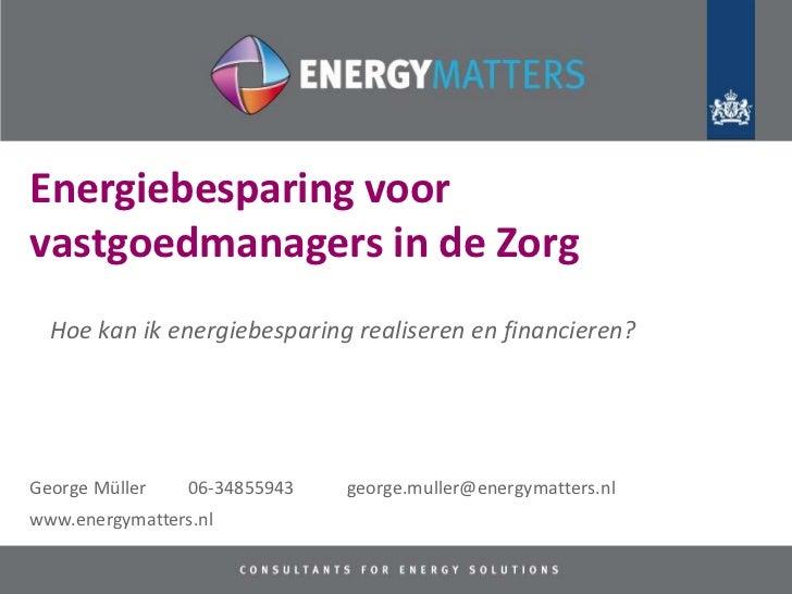 Energiebesparing voorvastgoedmanagers in de Zorg  Hoe kan ik energiebesparing realiseren en financieren?George Müller    0...