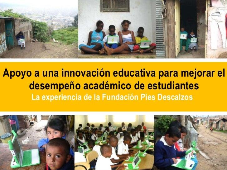 Apoyo a una innovación educativa para mejorar  el desempeño académico de estudiantes La experiencia de la Fundación Pies D...