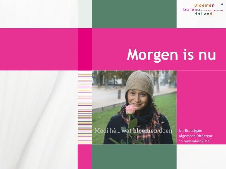<ul><li>Ivo Brautigam </li></ul><ul><li>Algemeen Directeur </li></ul><ul><li>16 november 2011 </li></ul>Morgen is nu