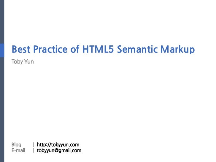 Best Practice of HTML5 Semantic MarkupToby YunBlog     | http://tobyyun.comE-mail   | tobyyun@gmail.com