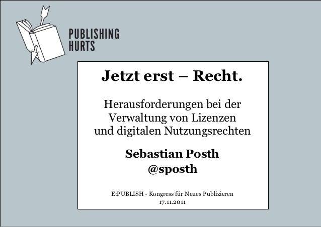 Jetzt erst – Recht. Herausforderungen bei der  Verwaltung von Lizenzenund digitalen Nutzungsrechten       Sebastian Posth ...