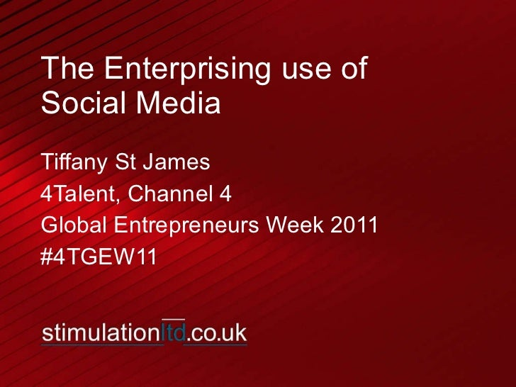 The Enterprising use of  Social Media Tiffany St James 4Talent, Channel 4 Global Entrepreneurs Week 2011 #4TGEW11