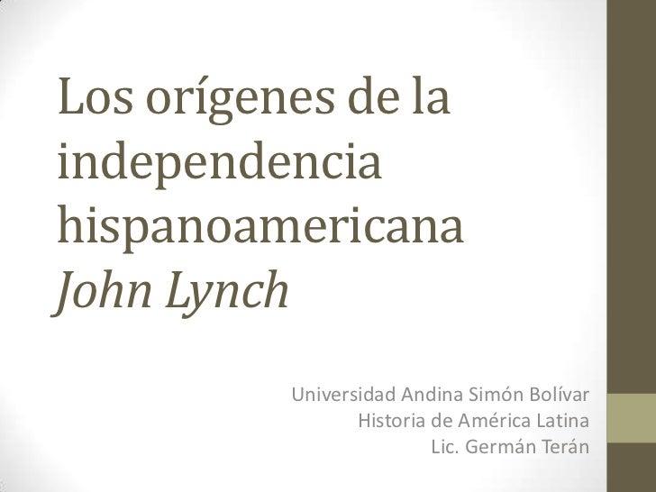 Los orígenes de laindependenciahispanoamericanaJohn Lynch          Universidad Andina Simón Bolívar                 Histor...