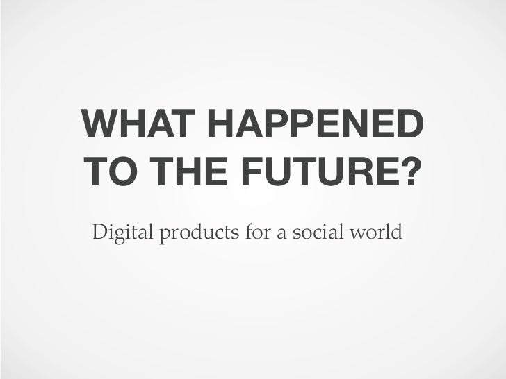 WHAT HAPPENEDTO THE FUTURE?Digital products for a social world