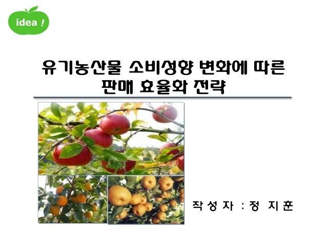 idea 유기농산물 소비성향 변화에 따른 판매 효율화 전략 작 성 자 : 정 지 훈