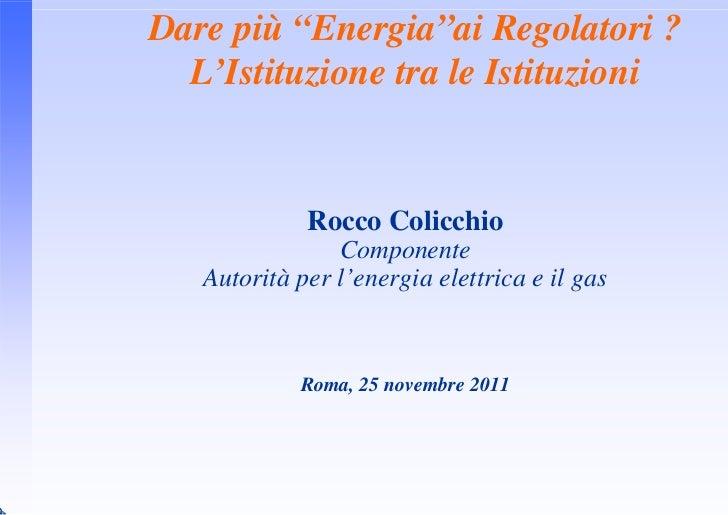 """Dare più """"Energia""""ai Regolatori ?  L'Istituzione tra le Istituzioni             Rocco Colicchio                Componente ..."""