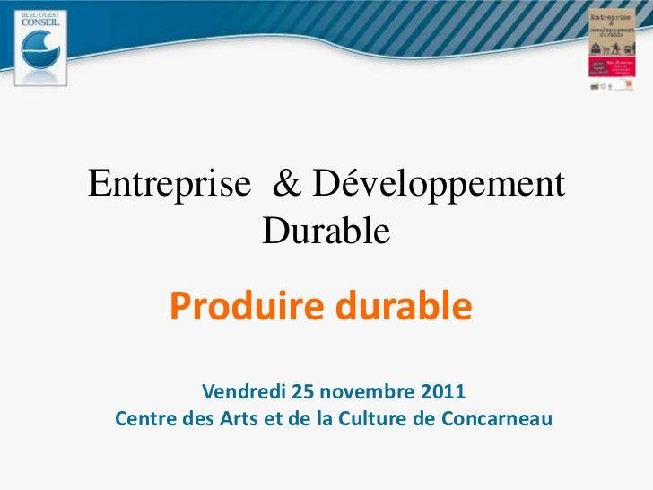 Entreprise & Développement           Durable      Produire durable          Vendredi 25 novembre 2011 Centre des Arts et d...