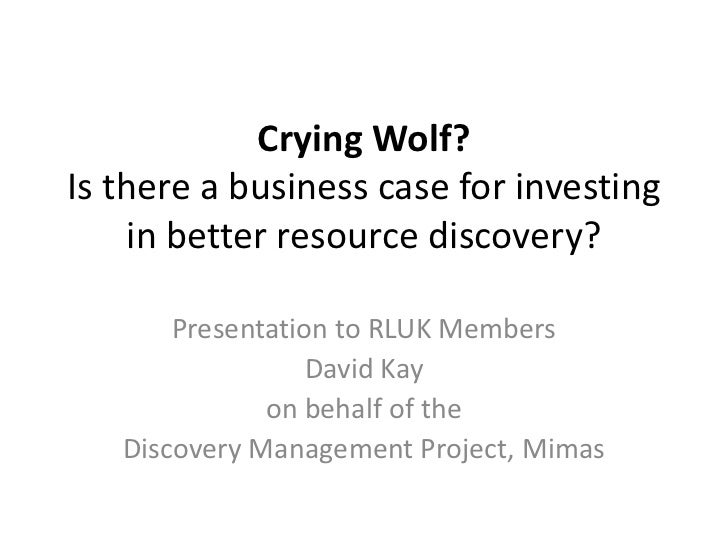 Crying Wolf?Is there a business case for investing    in better resource discovery?       Presentation to RLUK Members    ...