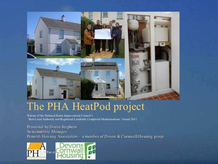 The PHA HeatPod project   Presented by Denys Stephens  Sustainability Manager  Penwith Housing Association – a member of D...