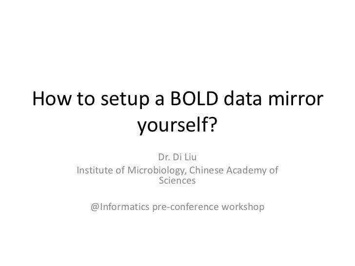 How to setup a BOLD data mirror           yourself?                       Dr. Di Liu    Institute of Microbiology, Chinese...