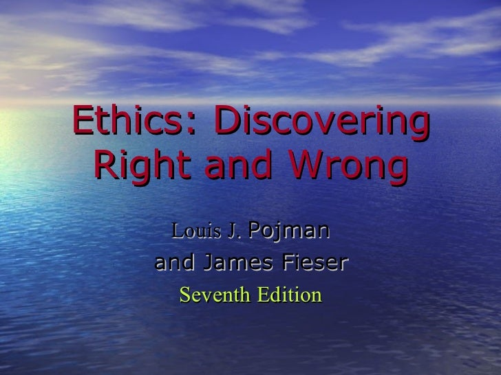 Ethics: Discovering Right and Wrong Louis J.  Pojman and James Fieser Seventh Edition