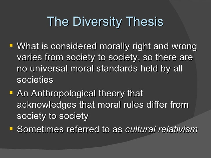 cultural relativism diversity thesis (1)the diversity thesis (or cultural relativism) - morals differ from culture to culture example: islamic women wearing a burka (2)the dependency thesis - the force of 'right' and 'wrong' is dependent upon an actions acceptance by a society.