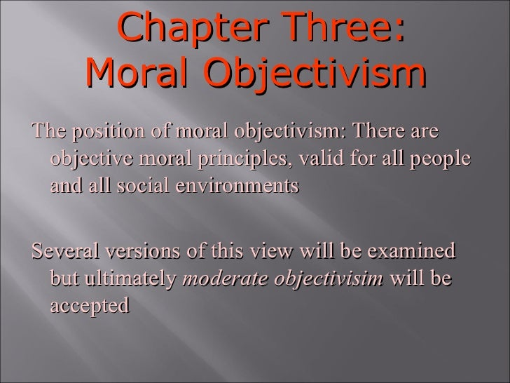 Chapter Three: Moral Objectivism The position of moral objectivism: There are objective moral principles, valid for all pe...