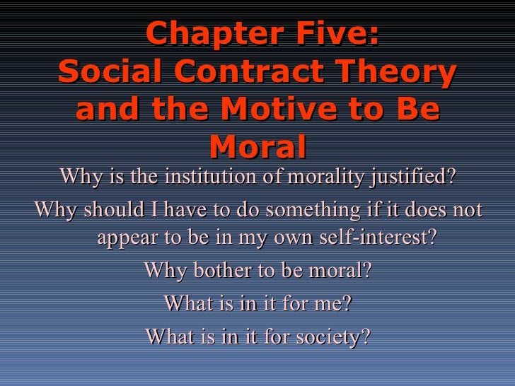 Chapter Five: Social Contract Theory and the Motive to Be Moral Why is the institution of morality justified? Why should I...