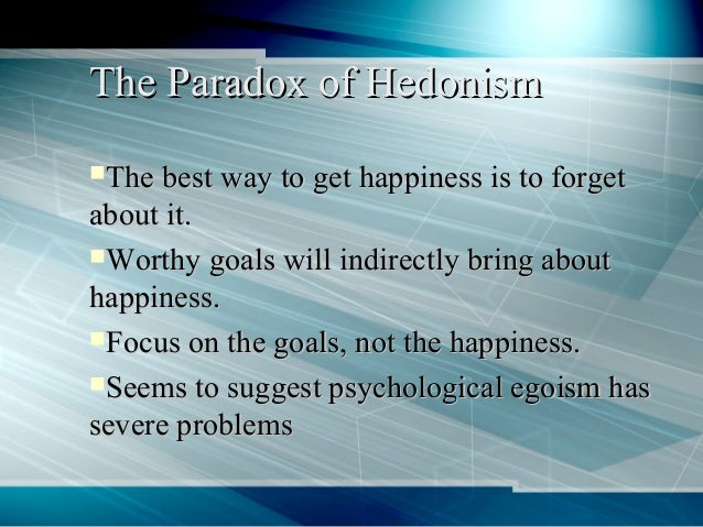 hedonism the focus of happiness Eudaimonia is a conjunction of two greek words: happiness and flourishing  in  contrast, hedonism the seeking of pleasure for no other reason than that it is   others - form of eudaimonic activity, is usually the focus of eudaimonic research.