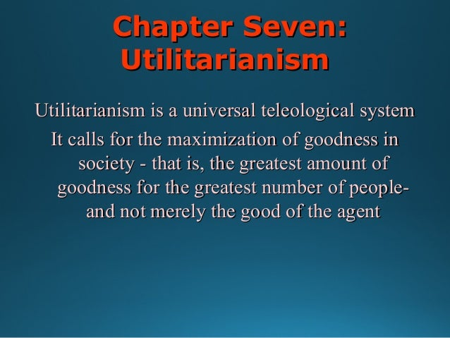 Chapter Seven: Utilitarianism Utilitarianism is a universal teleological system It calls for the maximization of goodness ...