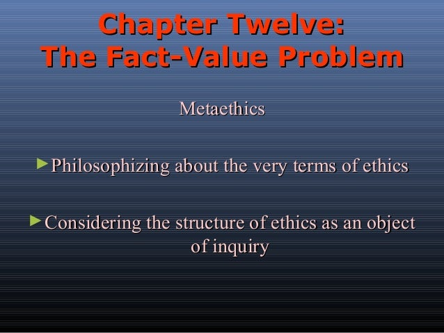 Chapter Twelve: The Fact-Value Problem Metaethics ► Philosophizing about the very terms of ethics ► Considering the struct...