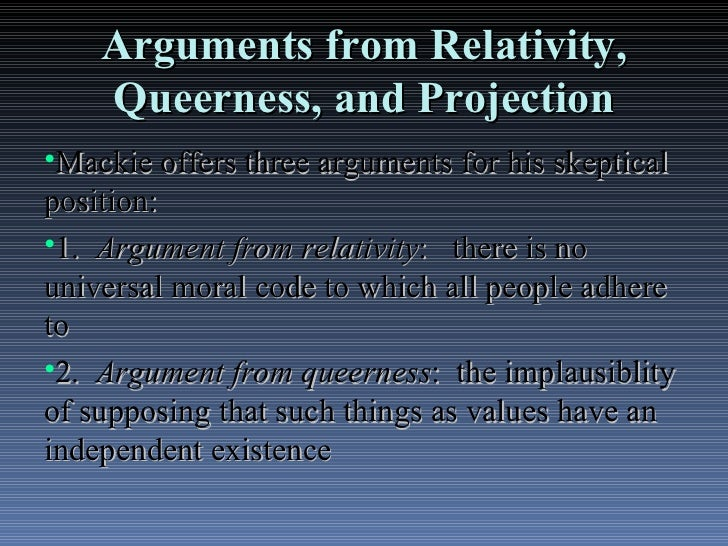 is mackies argument from relativity compelling Mackie calls his argument an argument from 'queerness' it is the oddity of  here , the objectivist is appealing to rationalist arguments about the scope of a priori.