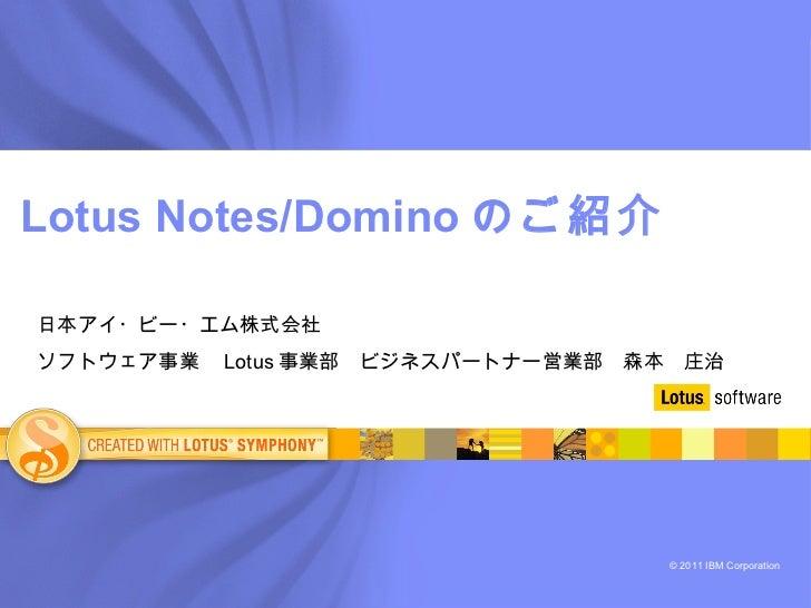 Lotus Notes/Domino のご紹介 日本アイ・ビー・エム株式会社 ソフトウェア事業  Lotus 事業部 ビジネスパートナー営業部 森本 庄治