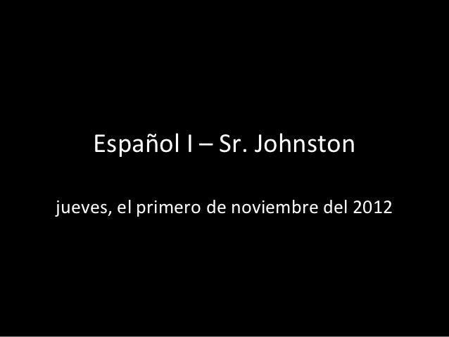 Español I – Sr. Johnstonjueves, el primero de noviembre del 2012