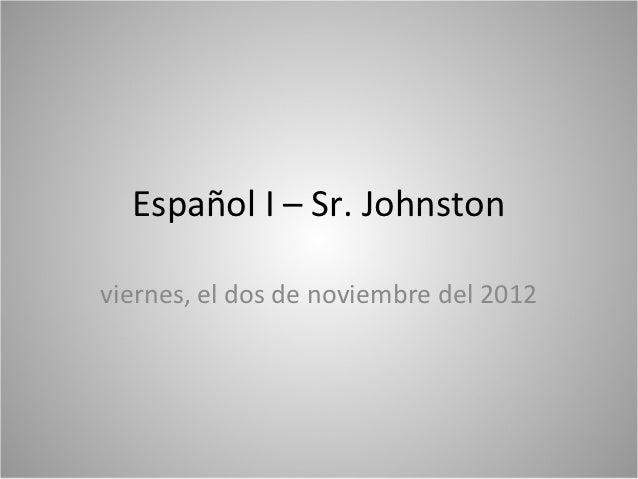 Español I – Sr. Johnstonviernes, el dos de noviembre del 2012