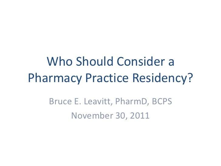 Who Should Consider aPharmacy Practice Residency?   Bruce E. Leavitt, PharmD, BCPS        November 30, 2011