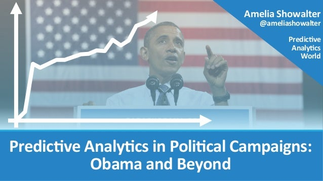 Predic've	   Analy'cs	   in	   Poli'cal	   Campaigns:	    Obama	   and	   Beyond    Amelia	   Showalter	    @ameliashowalt...