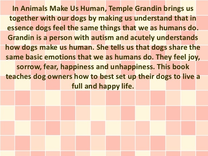 In Animals Make Us Human, Temple Grandin brings us  together with our dogs by making us understand that in essence dogs fe...