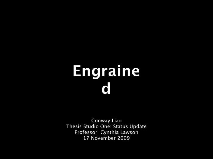 Engraine      d           Conway Liao Thesis Studio One: Status Update    Professor: Cynthia Lawson        17 November 2009