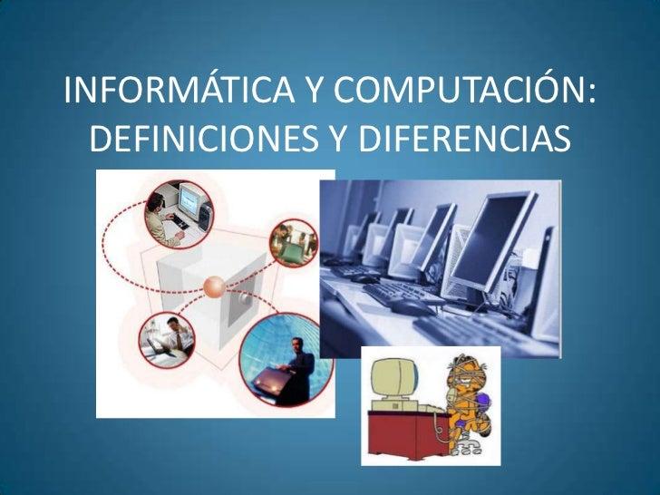 INFORMÁTICA Y COMPUTACIÓN:  DEFINICIONES Y DIFERENCIAS