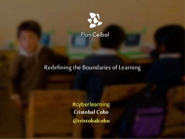 RedefiningtheBoundaries of Learning Cristobal Cobo @cristobalcobo #cyberlearning