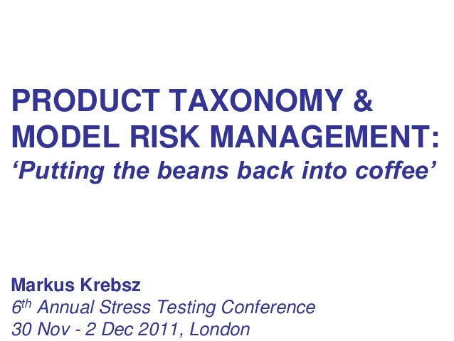 PRODUCT TAXONOMY &MODEL RISK MANAGEMENT:'Putting the beans back into coffee'Markus Krebsz6th Annual Stress Testing Confere...