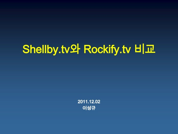 Shellby.tv와 Rockify.tv 비교          2011.12.02            이성규