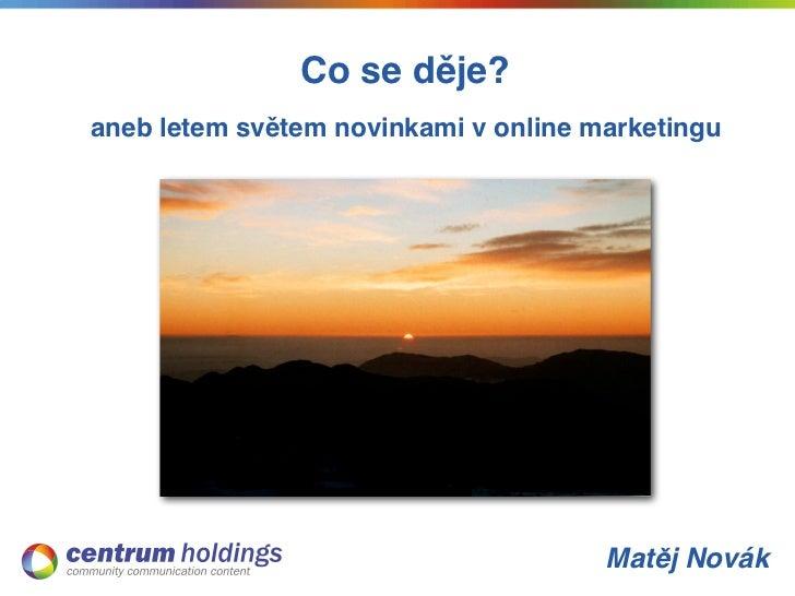 Co se děje?aneb letem světem novinkami v online marketingu                                      Matěj Novák
