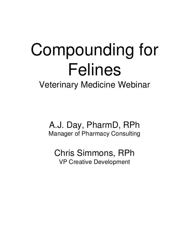 Compounding for   FelinesVeterinary Medicine Webinar  A.J. Day, PharmD, RPh  Manager of Pharmacy Consulting   Chris Simmon...