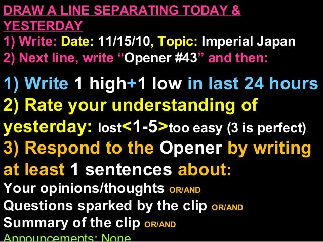 """DRAW A LINE SEPARATING TODAY & YESTERDAY 1) Write: Date: 11/15/10, Topic: Imperial Japan 2) Next line, write """"Opener #43"""" ..."""