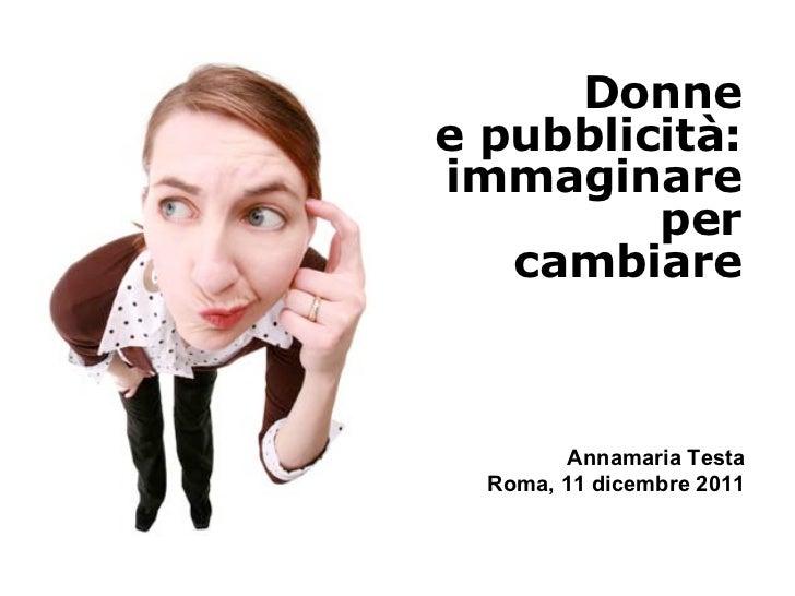 Donnee pubblicità:immaginare         per   cambiare         Annamaria Testa  Roma, 11 dicembre 2011