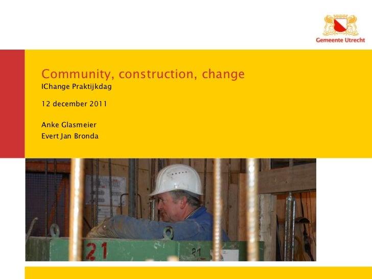 Community, construction, changeIChange Praktijkdag12 december 2011Anke GlasmeierEvert Jan Bronda