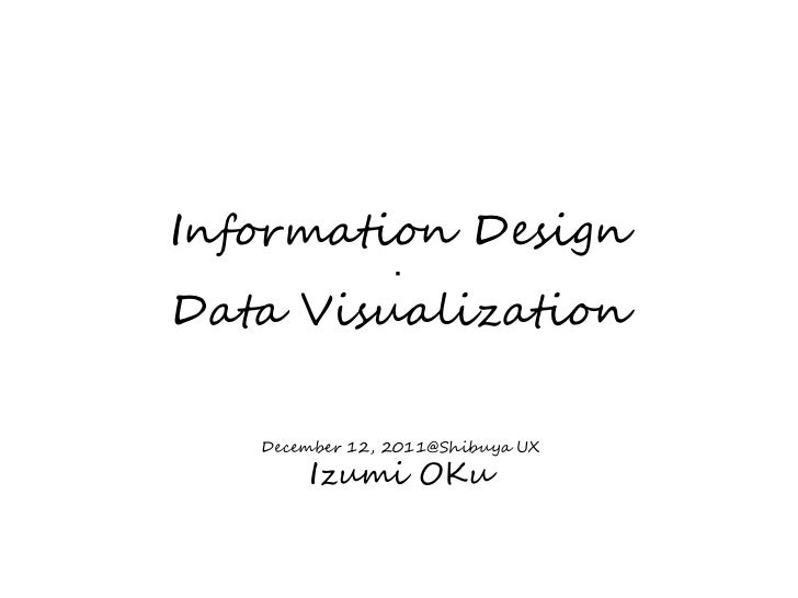Information Design                ・Data Visualization   December 12, 2011@Shibuya UX       Izumi OKu